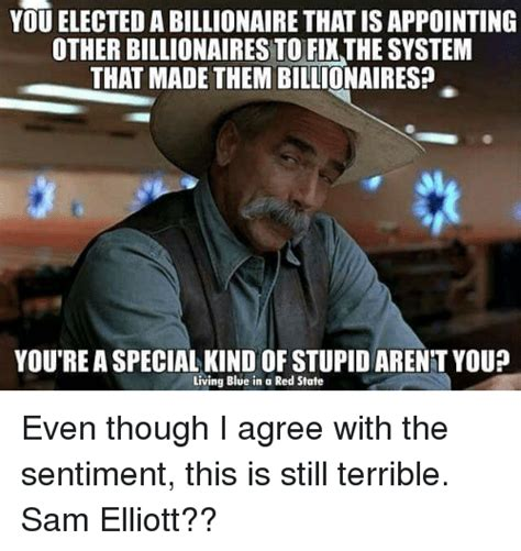 Sam Elliott Memes - you elected a billionaire thatisappointing other billionaires to fixthe system that made them
