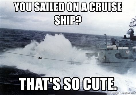 Cruise Ship Memes - you sailed on a cruise ship that s so cute uss voge