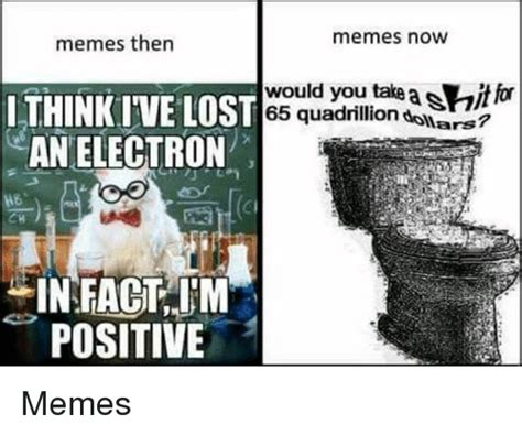 Memes Now - memes then memes now lthink ive l an electron st 65 quadrillion dollars would you take asitfor
