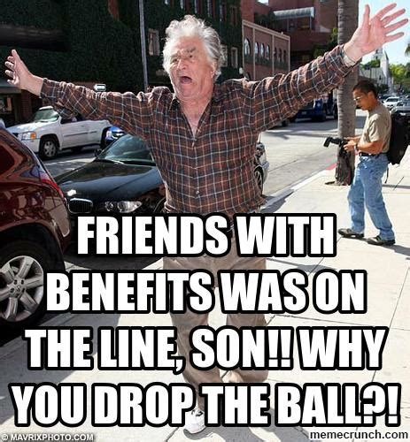 Friends With Benefits Meme - friends with benefits was on the line son why you drop the ball