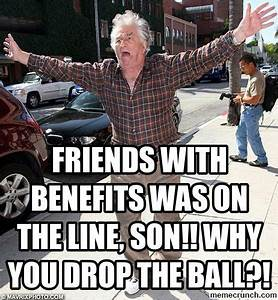 Friends with benefits was on the line, Son!! Why you drop ...
