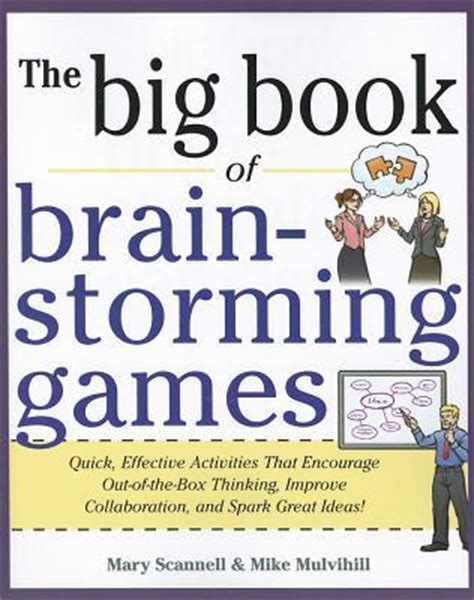 The Big Book Of Brainstorming Games Quick, Effective Activities That Encourage Outofthebox