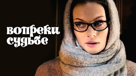 vopreki sudbe film  melodrama  russkie serialy youtube