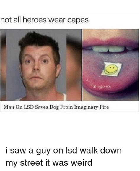 Not All Men Meme - not all heroes wear capes man on lsd saves dog from imaginary fire i saw a guy on lsd walk down
