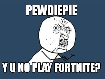Yu No Meme Creator - meme creator pewdiepie y u no play fortnite meme generator at memecreator org