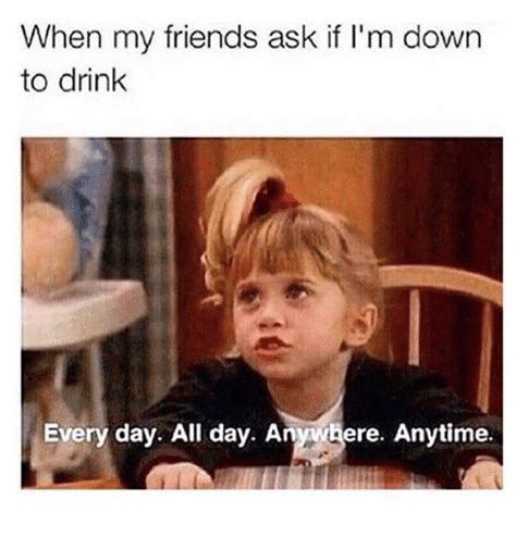 All Day Meme - when my friends ask if i m down to drink every day all day anywhere anytime friends meme on sizzle