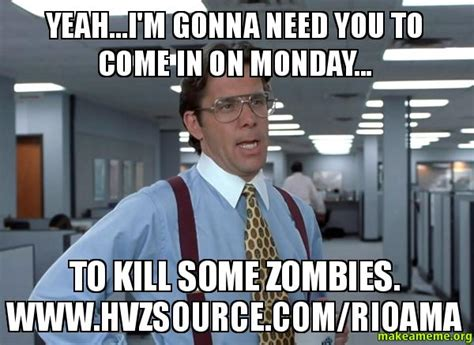 Bill Lumbergh Meme - yeah i m gonna need you to come in on monday to kill some zombies www hvzsource com rioama