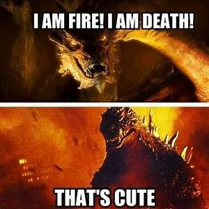 Smaug - I AM FIRE! I AM DEATH! Godzilla - THAT'S CUTE ...