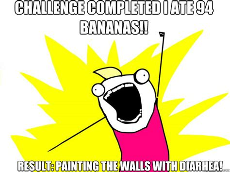 Challenge Completed Meme - challenge completed i ate 94 bananas result painting the walls with diarhea roommate award