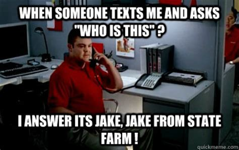 Jake State Farm Meme - when someone texts me and asks quot who is this quot i answer its jake jake from state farm jake