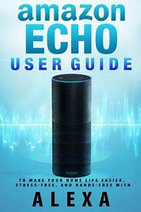 Amazon Echo  User Guide To Make Your Home Life Easier