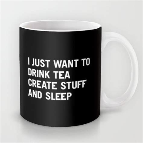 Yes This I Just Want To Drink Tea Create Stuff And