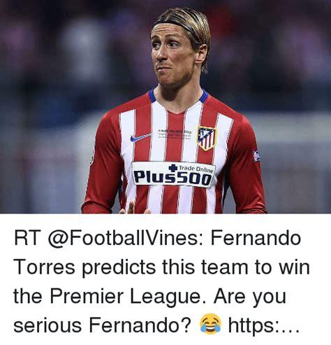 Fernando Torres Meme - fin milano 016 trade online plus rt fernando torres predicts this team to win the premier league