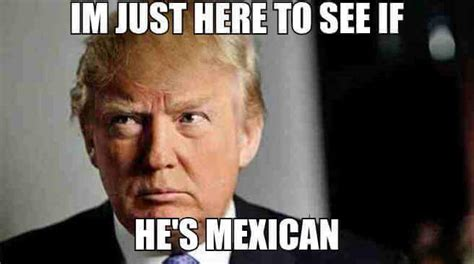 Donald Trump Mexican Memes - i m just here to see if he s mexican donald trump know your meme