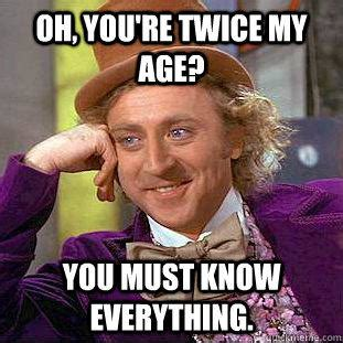 Queen Memes - oh you re twice my age you must know everything creepy wonka quickmeme
