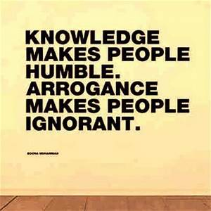 Knowledge makes people humble Arrogance makes people ...