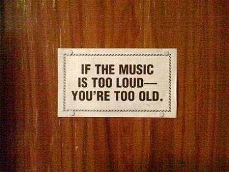 If The Music Is Too Loud,you're Too Old Inspirational