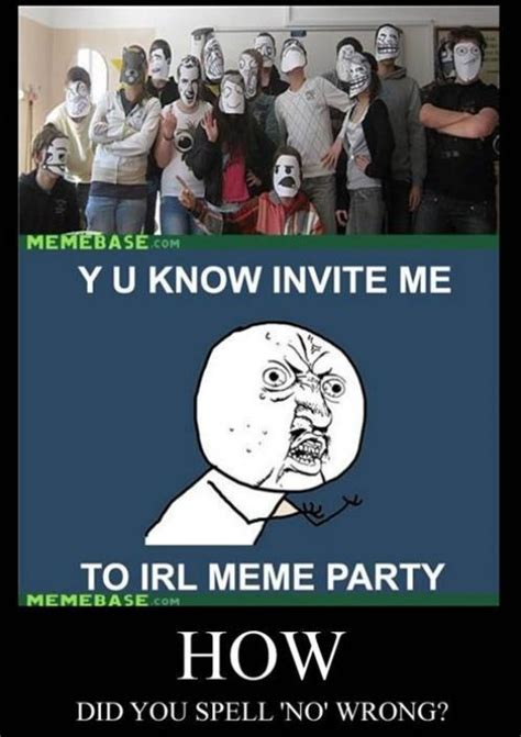 Spell Me Meme - y u know invite meto irl meme partymemebase comhowdid you spell no wrong funny pictures