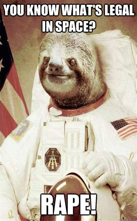 Funny Rape Memes - you know what s legal in space rape astronaut rape sloth quickmeme