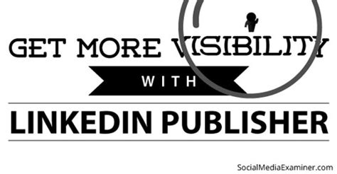 how to use linkedin publisher to get more visibility