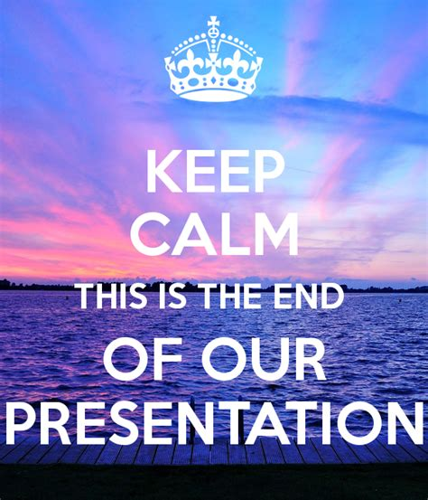 keep calm this is the end of our presentation poster