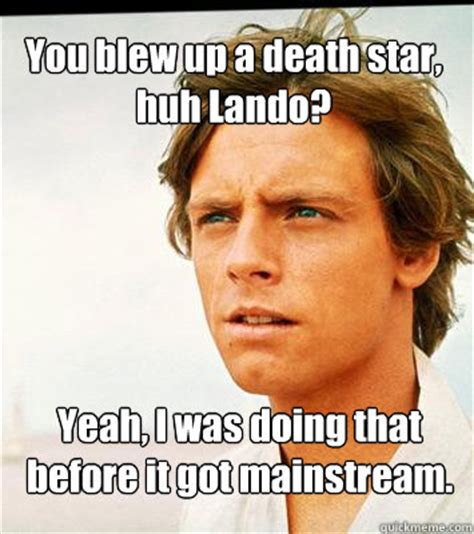You Blew It Meme - you blew up a death star huh lando yeah i was doing that before it got mainstream hipster