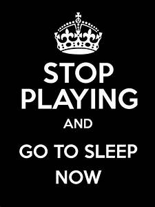 Now To Go : stop playing and go to sleep now poster ~ Orissabook.com Haus und Dekorationen