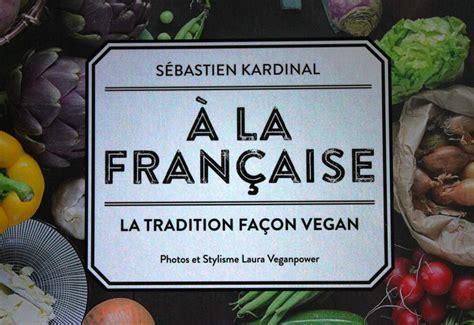 nouveau livre de cuisine nouveau livre de cuisine végane a la française la tradition façon vegan par sébastien