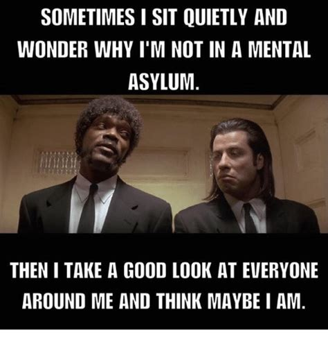 Looking Around Meme - sometimes isit quietly and wonder why i m not in a mental asylum then i take a good look at