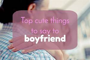 Top 12 Cute Things To Say To Your Boyfriend - The Lucky Days