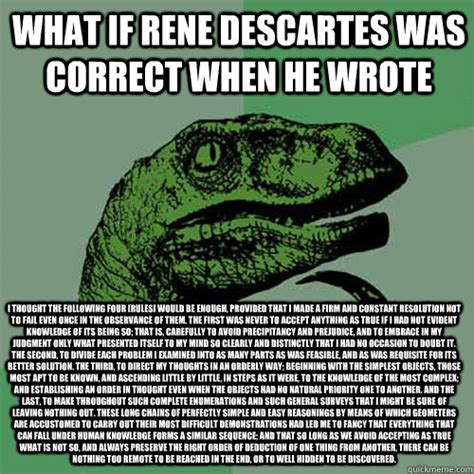 Descartes Meme - what if rene descartes was correct when he wrote i thought the following four rules would be
