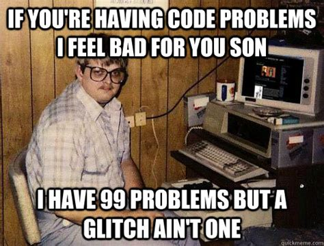 99 Problems Meme - if you re having code problems i feel bad for you son i have 99 problems but a glitch ain t one