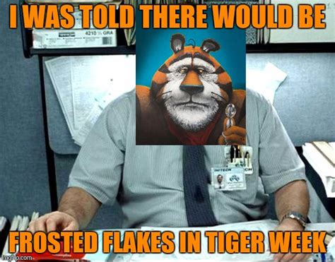 Frosted Flakes Meme - i was told there would be frosted flakes tony the tiger isn t very happy tiger week a