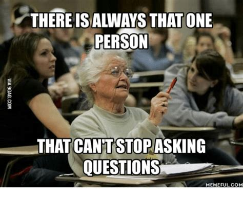 Meme Questions - thereisalways that one person that cant stopasking questions memeful com question meme on me me