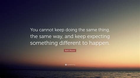 same thing doing keep beth moore way quote expecting something different cannot happen quotes quotefancy wallpapers