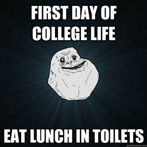 First Day Of College Meme - first day of college life eat lunch in toilets forever alone quickmeme