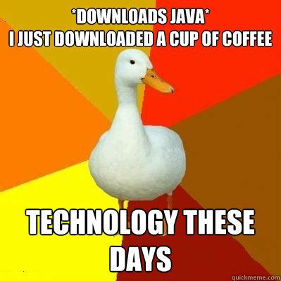 Java Memes - downloads java i just downloaded a cup of coffee technology these days tech impaired duck