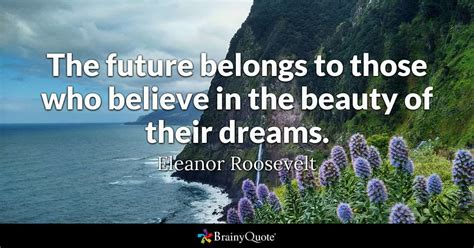 The future belongs to those who believe in the beauty of