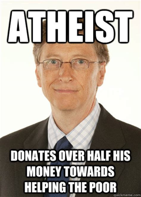 Bill Gates Meme - atheist donates over half his money towards helping the poor good guy bill gates quickmeme