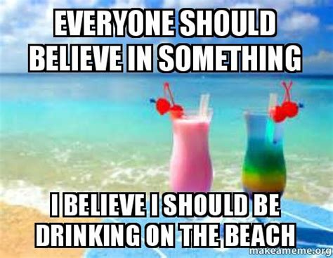 Beach Memes - everyone should believe in something i believe i should be drinking on the beach make a meme