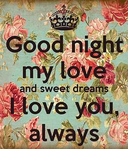 Good night my love and sweet dreams I love you, always ...