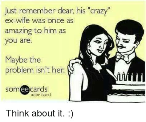 Ex Wife Meme - just remember dear his crazy ex wife was once as amazing to him as you are maybe the problem isn
