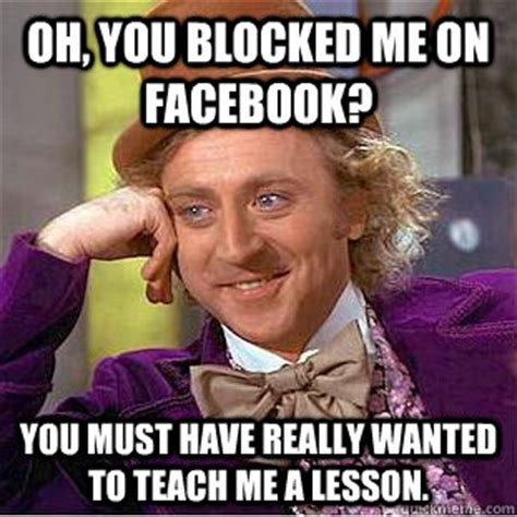Blocked Meme - oh you blocked me on facebook you must have really wanted to teach me a lesson