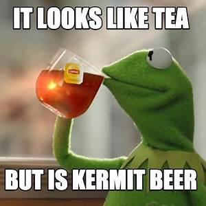 Meme Creator - Funny It looks like tea But is kermit beer ...