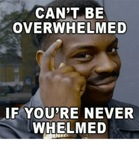Overwhelmed Memes - can t be overwhelmed if youre never whelmed meme on sizzle
