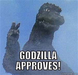 GODZILLA APPROVES - quickmeme