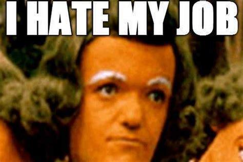 I Hate Work Memes - i hate my job meme www imgkid com the image kid has it