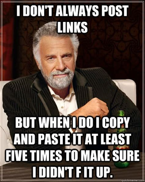 Copy And Paste Memes - i don t always post links but when i do i copy and paste it at least five times to make sure i