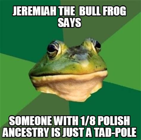 Frog Meme Generator - meme creator jeremiah the bull frog says someone with 1 8 polish ancestry is just a tad pole