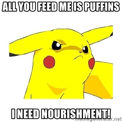 all you feed me is puffins i need nourishment pikachu